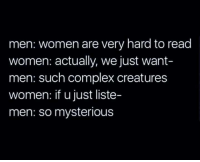 Complex, Women, and Creatures: men: women are very hard to read  women: actually, we just want-  men: such complex creatures  women: if u just liste  men: so mysterious