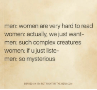 Complex, Head, and Memes: men: women are very hard to read  women: actually, we just want-  men: such complex creatures  women: if u just liste-  men: so mysterious  SHARED ON I'M NOT RIGHT IN THE HEAD.COM Submitted by Thomas D Williams