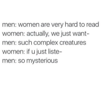 Complex, Women, and Girl Memes: men: women are very hard to read  women: actually, we just want-  men: such complex creatures  women: if u just liste-  men: so mysterious Just pay attention to me @liljon