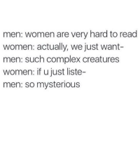 Complex, Memes, and Women: men: women are very hard to read  women: actually, we just want-  men: such complex creatures  women: if u just liste-  men: so mysterious