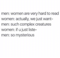 Complex, Dank, and Women: men: women are very hard to read  women: actually, we just want-  men: such complex creatures  women: if u just liste-  men: so mysterious