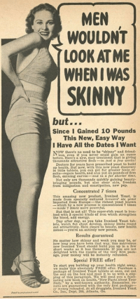 """Energy, Facts, and Money: MEN  WOULDNT  LOOK AT ME  WHEN I WAS  SKINNY  but...  Since I Gained 10 Pounds  This New, Easy Way  I Have All the Dates I Want  NOW there's no need to be """"skinny"""" and friend-  less, even if you never could gain an ounce  treatment that is giving  thousands attractive feshin just a few weeks  Doctors for years have prescribed yeast to build  up health. But now, with this new yeast discovery  n little tablets, you can get far greater tonic re-  sults-regain health, and also put on pounds of firm  lesh, entieing curves -and in a far shorter time  Not only are thousands qulckly gaining beauty-  bringing pounds, but also clear skin, freedom  before. Here's a new  from indigestion and constipation, new pep.  Concentrated 7 times  This amazing new product, Tronized Yeast, is  made from specially cultured brewers' ale yeast  mported from Europethe richest yeast known  which by a new process is concentrated 7 times  - made 7 times more potoerfut.  But that is not al This super-rich yeast is iron-  ized with 3 speclal kinds of iron which strengthen  the blood, add energy  Day after day, as you take Ironized Yeast tab-  lets, watch flat chest develop, skinny limbs round  out attractively. Skin clears to beauty, new health  comes-you're an entirely new person.  Results guaranteed  No matter how skinny and weak you may be, or  how long you have been that way, this marvelous  new Ironized Yeast should build you up in a few  short weeks as it has thousands. If you are not  delighted with the results of the very first pack-  age, your money will be instantly refunded.  Special FREE offer!  To start you bullding up your health right away  we make this absolutely FREE offer. Purchase a  sckage of Ironized Yeast tablets at once, cut out  seal on the box and mail it to us with a clip-  ping of this paragraph. We will send you a fasci  ating new book on health, """"New Facts About Your  Body,"""" by a well-known authority. Remember, re-  sults are guaranteed with th"""