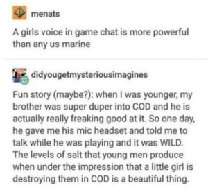 Beautiful, Girls, and Chat: menats  A girls voice in game chat is more powerful  than any us marine  didyougetmysteriousimagines  Fun story (maybe?): when I was younger, my  brother was super duper into COD and he is  actually really freaking good at it. So one day,  he gave me his mic headset and told me to  talk while he was playing and it was WILD.  The levels of salt that young men produce  when under the impression that a little girl is  destroying them in COD is a beautiful thing Good old COD days