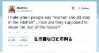 """Meninist: Meninist  Follow  Hrs @MeninistTweet  i hate when people say """"women should stay  in the kitchen  how are they supposed to  clean the rest of the house?  FAVORITES  2,105  4.376  1:17 AM 19 Jan 2015"""