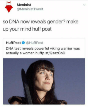 Huff, Test, and Powerful: Meninist  @MeninistTweet  so DNA now reveals gender? make  up your mind huff post  HuffPost@HuffPost  DNA test reveals powerful viking warrior was  actually a woman huffp.st/QsazGoD SHOTS FIRED!