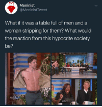 Memes, Hypocrite, and 🤖: Meninist  @MeninistTweet  What if it was a table full of men and a  woman stripping for them? What would  the reaction from this hypocrite society  be?  el (GC)