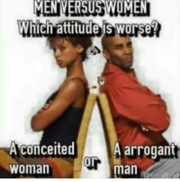 Ok let's get it... Which one worse and y... 🍿: MENIVERSUS WOMEN  Which attitude is worse?  conceited  A arrogant  or  man  Woman Ok let's get it... Which one worse and y... 🍿