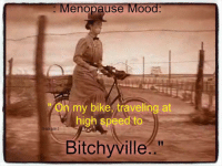 Memes, Mood, and Good: Menopause Mood  on my bike traveling at  high speed to  Bitchyville Yes, I'm in a good mood