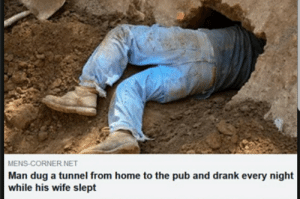 Home, Wife, and Net: MENS-CORNER NET  Man dug a tunnel from home to the pub and drank every night  while his wife slept