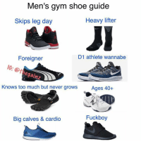 Fuckboy, Gym, and Too Much: Men's gym shoe guide  Heavy lifter  Skips leg day  JI  D1 athlete wannabe  Foreigner  IG: @t  egainz  Knows too much but never grows  Ages 40+  Fuckboy  Big calves & cardio 😂😂😂 Via @thegainz