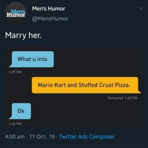 gay_irl: Men's Humor  Men's  Humor  @MensHumor  Marry her.  What u into  1:39 PM  Mario Kart and Stuffed Crust Pizza.  Delivered 1:40 PM  Ok  1:40 PM  4:00 am 17 Oct. 19 Twitter Ads Composer gay_irl