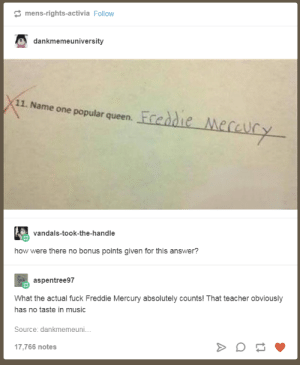 Music, Teacher, and Queen: mens-rights-activia Follovw  dankmemeuniversity  11. Name one popular queen. T  vandals-took-the-handle  how were there no bonus points given for this answer?  aspentree97  What the actual fuck Freddie Mercury absolutely counts! That teacher obviously  has no taste in music  Source: dankmemeuni.  17,766 notes Freddie Mercury absolutely counts!