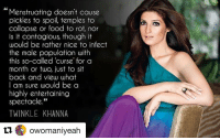 "Memes, Say It, and Contagious: Menstruating doesn't cause  pickles to spoil, temples to  collapse or food to rot, nor  is it contagious, though it  would be rather nice to infect  the male population with  this so-called curse for a  month or two, just to sit  back and view what  I am sure would be a  highly entertaining  spectacle.""  TWINKLE KHANNA  owomaniyeah Repost @owomaniyeah with @repostapp ・・・ Saying it like it is! womaniyeah owomaniya womaniyeahinsta instawomaniyeah instashare instaquote instapicture instapic instagram"
