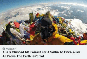 Mount Everest, Selfie, and Earth: MENSXP  A Guy Climbed Mt Everest For A Selfie To Once & For  All Prove The Earth Isn't Flat Checkmate flat earth society