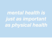 Physical, Mental Health, and Health: mental health is  just as important  as physical health
