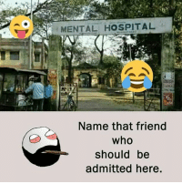 Be Like, Meme, and Memes: MENTAL HOSPITAL  Name that friend  who  should be  admitted here. Twitter: BLB247 Snapchat : BELIKEBRO.COM belikebro sarcasm meme Follow @be.like.bro