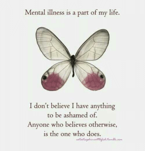 Life, Who, and One: Mental illness is a part of my life.  I don't believe I have anything  to be ashamed of.  Anyone who believes otherwise  is the one who does.