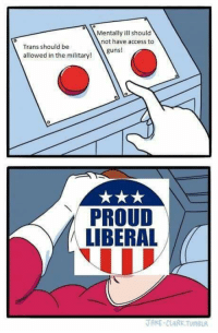 Proud Liberal: Mentally ill should  not have access to  Trans should be  allowed in the military!  guns!  PROUD  LIBERAL  JAKE-CLARK. TUMBLR