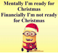 Is it just me?: Mentally I'm ready for  Christmas  Financially I'm not ready  for Christmas Is it just me?