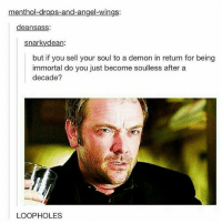 Memes, Angel, and Heat: menthol drops-and-angel-wings:  deansass  snarky dean:  but if you sell your soul to a demon in return for being  immortal do you just become soulless after a  decade?  LOOPHOLES *heat of the moment plays*