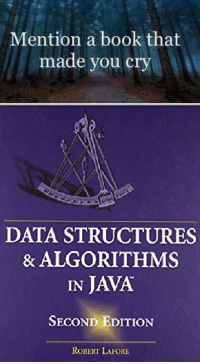 Book, Java, and Data: Mention a book that  made you cry  DATA STRUCTURES  & ALGORITHMS  IN JAVA  SECOND EDITION  ROBERT LAFORE 9 out of 10 people recommend it.