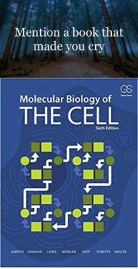 Credit: Juan Carlos López Ochoa: Mention a book that  made you cry  GS  Molecular Biology of  THE CELL  Sxth Edition Credit: Juan Carlos López Ochoa