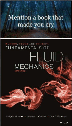 A good read: Mention a book that  made you cry  MUNSON. YOUNG AND OKIISHI'S  FUNDAMENTALS OF  FLUID  MECHANICS  Philip M. Grhart  Andrew L. Gerhart . lohn I. Hochstcin  WILE A good read