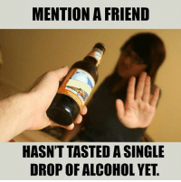 Be Like, Meme, and Memes: MENTION A FRIEND  HASN'T TASTED A SINGLE  DROP OF ALCOHOL YET Twitter: BLB247 Snapchat : BELIKEBRO.COM belikebro sarcasm meme Follow @be.like.bro