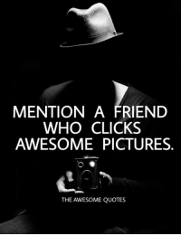 Awesome: MENTION A FRIEND  WHO CLICKS  AWESOME PICTURES  THE AWESOME QUOTES