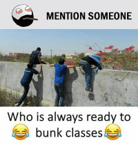 Be Like, Meme, and Memes: MENTION SOMEONE  Who is always ready to  a bunk classes Twitter: BLB247 Snapchat : BELIKEBRO.COM belikebro sarcasm meme Follow @be.like.bro