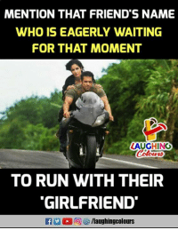 Friends, Run, and Girlfriend: MENTION THAT FRIEND'S NAME  WHO IS EAGERLY WAITING  FOR THAT MOMENT  LAUGHINO  TO RUN WITH THEIR  GIRLFRIEND  f/laughingcolours