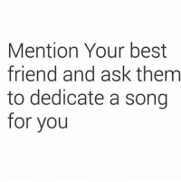 Best Friend, Memes, and Best: Mention Your best  friend and ask them  to dedicate a song  for you Call em out ❤️