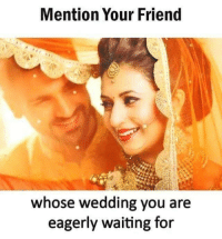 eagerly: Mention Your Friend  whose wedding you are  eagerly waiting for
