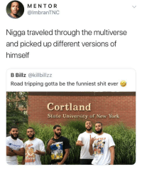 Cortland is actually the speed force: MENTOR  @lmbranTNC  Nigga traveled through the multiverse  and picked up different versions of  himself  B Billz @killbillzz  Road tripping gotta be the funniest shit ever  Cortland  State University of New York Cortland is actually the speed force