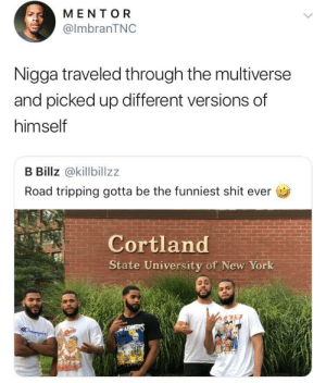 Cortland is actually the speed force by O-shi MORE MEMES: MENTOR  @lmbranTNC  Nigga traveled through the multiverse  and picked up different versions of  himself  B Billz @killbillzz  Road tripping gotta be the funniest shit ever  Cortland  State University of New York Cortland is actually the speed force by O-shi MORE MEMES