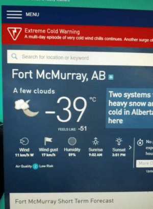 Sometimes it gets a bit chilly in Canada: MENU  0%  7 Extreme Cold Warning  A multi-day episode of very cold wind chills continues. Another surgeof  Search for location or keyword  Fort McMurray, AB  A few clouds  Two systems  heavy snow a  cold in Alberta  here  FEELS LIKE  -51  Wind Wind gust Humidity Sunrise Sunset  59%  hou  More D  Upda  11 km/h W  17 km/h  9:02 AM  3.51 PM  Air Quality 2 Low Risk  Fort McMurray Short Term Forecast Sometimes it gets a bit chilly in Canada