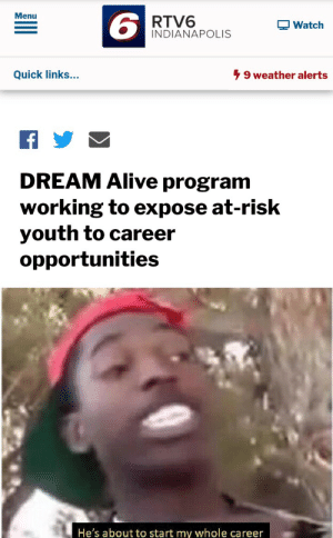 Alive, Indianapolis, and Watch: Menu  6  RTV6  INDIANAPOLIS  Watch  Quick links...  9 weather alerts  DREAM Alive program  working to expose at-risk  youth to career  opportunities  He's about to start my whole career Wholesome