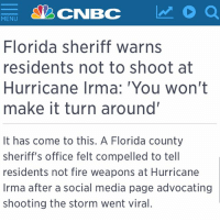 Fire, Memes, and Social Media: MENU  Florida sheriff warns  residents not to shoot at  Hurricane Irma: You won't  make it turn around'  It has come to this. A Florida county  sheriff's office felt compelled to tell  residents not fire weapons at Hurricane  Irma after a social media page advocating  shooting the storm went viral. This is genius 😂 ➡️ Nice @versace_tamagotchi