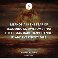 😂 Wtf? — Source: http:-www.urbandictionary.com-define.php?term=Mephobia: MEPHOBIA IS THE FEAR OF  BECOMING SO AWESOME THAT  THE HUMAN RACE CAN'T HANDLE  IT, AND EVERYBODY DIES.  THE MORE YOU KNOW  @FACT BOLT 😂 Wtf? — Source: http:-www.urbandictionary.com-define.php?term=Mephobia
