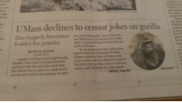 """Dank, Memes, and School: mer  n yaur  alter  with  ds on  hust he at rs  eation and  good summ  ed a Teader  ny eve  UMass declines to censor jokes on gorilla  the distin  White H  gedy becomes pus about Harambe, the gorilla who  on,  in May  after a 3-year-old boy fell into the ani-  mal's enclosure.  ping b  was V  mear  By Steve Annear  GLOBE STARF  """"As an institution that values free  speech and the exchange of ideas,  Despite swirling rumors and media UMass Amherst has not taken any  reports, University of Massachusetts steps to ban jokes or references about  Amherst officials said this week that Harambe the gorilla,"""" school adminis-  an  the  ho  fr  the school has no plans to crack down trators said Tuesday in a statement.  on the use of jokes and memes on cam-  Harambe  UMASS, Page 84 <p>Steel beams don&rsquo;t melt dank memes!</p>"""