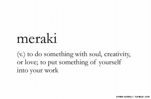 Love, Work, and Soul: merakl  (v.) to do something with soul, creativity,  or love; to put something of yourself  into your work