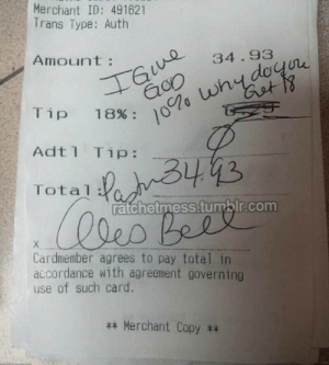 """ratchetmess:  """"Whatsoever you do to the least of my people, that you do unto me.""""Lol, shit even I knew that one. That Pastor really sucks for this.: Merchant ID: 491621  Trans Type: Auth  IGue  10% whydoyore  Amount:  34.93  Tip 18%:  Adt1 Tip:  Total PanB443  lles Beel  ratchetmess.tumblr.com  Cardmember agrees to pay total in  accordance with agreement governing  use of such card.  ** Merchant Copy ** ratchetmess:  """"Whatsoever you do to the least of my people, that you do unto me.""""Lol, shit even I knew that one. That Pastor really sucks for this."""