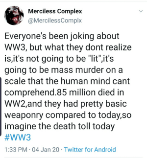 "It seems as though Americans are romanticizing war, the same way people did before WW1.: Merciless Complex  @MercilessComplx  Everyone's been joking about  Ww3, but what they dont realize  is,it's not going to be ""lit"",it's  going to be mass murder on a  scale that the human mind cant  comprehend.85 million died in  W2,and they had pretty basic  weaponry compared to today,so  imagine the death toll today  #WW3  1:33 PM · 04 Jan 20 · Twitter for Android It seems as though Americans are romanticizing war, the same way people did before WW1."