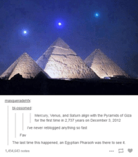 pyramids of giza: Mercury, Venus, and Saturn align with the Pyramids of Giza  for the first time in 2,737 years on December 3, 2012  ive never reblogged anything so fast  Fav  The last time this happened, an Egyptian Pharaoh was there to see it.