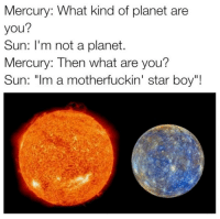 "W @staggering • ➫➫➫ Follow @Staggering for more funny posts daily!: Mercury: What kind of planet are  you?  Sun: I'm not a planet.  Mercury: Then what are you?  Sun: ""Im a motherfuckin' star boy""! W @staggering • ➫➫➫ Follow @Staggering for more funny posts daily!"