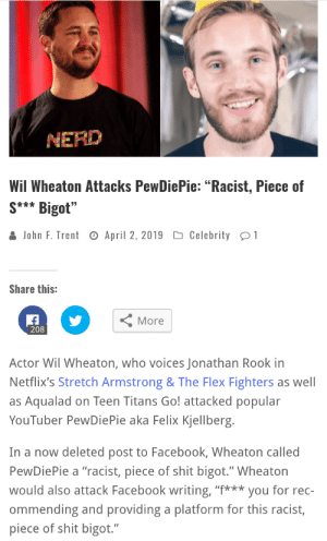 """Facebook, Flexing, and Shit: MERD  Wil Wheaton Attacks PewDiePie:""""Racist, Piece of  S** Bigot""""  Dh  John F. Trent O April 2, 2019 Celebrity  Share this:  More  208  Actor Wil Wheaton, who voices Jonathan Rook in  Netflix's Stretch Armstrong & The Flex Fighters as well  as Aqualad on Teen Titans Go! attacked popular  YouTuber PewDiePie aka Felix Kjellberg.  In a now deleted post to Facebook, Wheaton called  PewDiePie a """"racist, piece of shit bigot."""" Wheaton  would also attack Facebook writing,""""you for rec-  ommending and providing a platform for this racist,  piece of shit bigot."""" I Believe this Should be Brought to Pewds' Attention"""