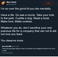positive-memes:  You deserve better.: Mere Smith  @EvilGalProds  Follow  I'm so over the grind-til-you-die mentality  Have a life. Go see a movie. Take your kids  to the park. Cuddle a dog. Read a book.  Make love. Make cookies.  Whatever you do, don't sacrifice your one  precious life for a company that can not & will  not love you back  You deserve more  Elon Musk @elonmusk  There are way easier places to work, but nobody ever changed the world on 40 hours  a week  Show this thread positive-memes:  You deserve better.