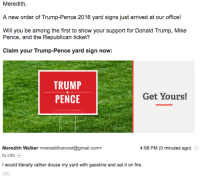 "<p><a class=""tumblr_blog"" href=""http://proudgayconservative.tumblr.com/post/147771239387"">proudgayconservative</a>:</p> <blockquote> <p>I'm having a lot of fun responding to these messages from the RNC. </p> </blockquote>  <p>Isn&rsquo;t it fun? I enjoy sassing the RNC people who call me and tell me to vote for him or ask me I&rsquo;d be willing to campaign on his behalf.</p>: Meredith,  A new order of Trump-Pence 2016 yard signs just arrived at our office!  Will you be among the first to show your support for Donald Trump, Mike  Pence, and the Republican ticket?  Claim your Trump-Pence yard sign now  TRUMP  PENCE  Get Yours!   Meredith Walker <meredithancret@gmail.com>  to info  I would literally rather douse my yard with gasoline and set it on fire  4:58 PM (0 minutes ago) <p><a class=""tumblr_blog"" href=""http://proudgayconservative.tumblr.com/post/147771239387"">proudgayconservative</a>:</p> <blockquote> <p>I'm having a lot of fun responding to these messages from the RNC. </p> </blockquote>  <p>Isn&rsquo;t it fun? I enjoy sassing the RNC people who call me and tell me to vote for him or ask me I&rsquo;d be willing to campaign on his behalf.</p>"