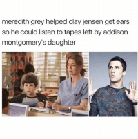 greysanatomy: meredith grey helped clay jensen get ears  so he could listen to tapes left by addison  montgomery's daughter greysanatomy