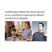 well greysanatomy thirteenreasonswhy: meredith grey helped clay jensen get ears  so he could listen to tapes left by addison  montgomery's daughter well greysanatomy thirteenreasonswhy